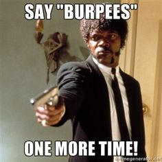 "Say ""Burpees"" One more time! LOL!"