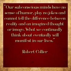"""""""Our subconscious minds have no sense of humor, play no jokes and cannot tell the difference between reality and an imagined thought or image. What we continually think about eventually will manifest in our lives."""" Robert Collier #qotd #qod"""