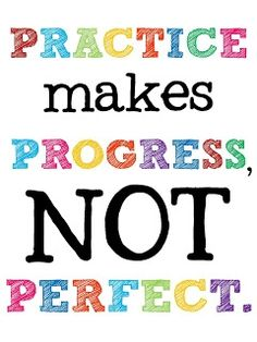 Practice makes progress. And that's a good thing. We're not perfect; we're people. And this is life.
