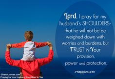 Lord, I pray for my husband's SHOULDERS-that he will not be weighed down with worries and burdens, but Trust in You provision, power, and protection.