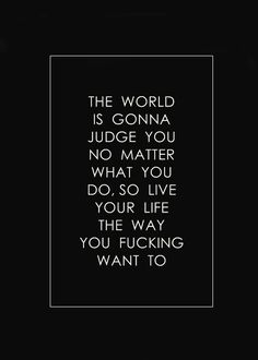 The world is gonna judge you no matter what you do...so live your life. Quote. Life quote. Judging.