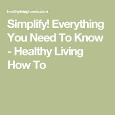 Simplify! Everything You Need To Know - Healthy Living How To