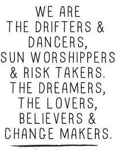 we are.....the drifters & dancers, sun worshipers and risk takers the dreamers the lovers believers and change makers.
