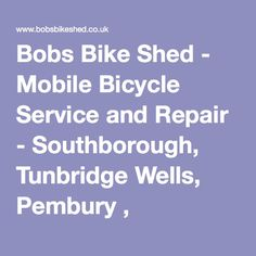 Bobs Bike Shed - Mobile Bicycle Service and Repair - Southborough, Tunbridge Wells, Pembury , Tonbridge, Sevenoaks, Crowborough