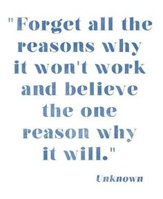 YES YES YES, THIS ---> Forget all the reasons why it won't work and believe the one reason why it will.