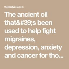 The ancient oil that's been used to help fight migraines, depression, anxiety and cancer for thousands of years :The Hearty Soul