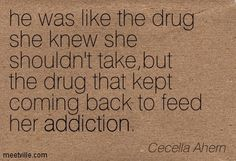 he was like the drug she knew she shouldn't take,but the drug that kept coming back to feed her addiction. Cecelia Ahern Quotes, Rm Drake Quotes, Addiction Quotes, Recovery Quotes, Letting Go Of Him, Cute Quotes, Picture Quotes, Comebacks, Quotations