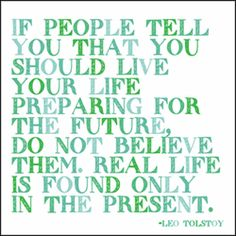 """""""If people tell you that you should live your life preparing for the future, do not believe them. Real Life is found only in the present."""" - Leo Tolstoy"""