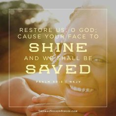 Restore us, O God; let your face shine, that we may be saved! Psalms 80:3