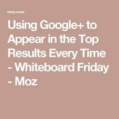 Using Google+ to Appear in the Top Results Every Time - Whiteboard Friday - Moz
