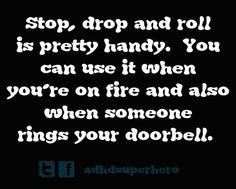 Stop, drop and roll is pretty handy. You can use it when you're on fire and also when someone rings your doorbell (and you're an introvert)