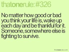 No matter how good or bad you think your life is, wake up each day and be thankful for it. Someone, somewhere else is fighting to survive.