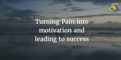 Turning #Pain into #motivation and #leading to #success