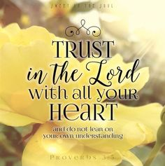 Proverbs 3:5-6 Trust in the Lord with all your heart, and lean not on your own understanding. In all ways acknowledge Him, and He shall direct your steps.