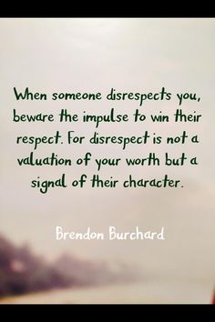 When someone disrespects you, no longer value their opinion.