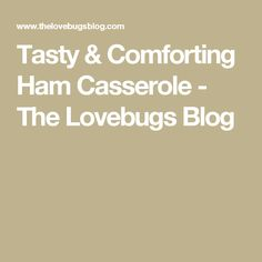 Tasty & Comforting Ham Casserole - The Lovebugs Blog