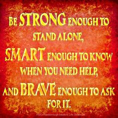 #Fuelisms : Be strong enough to stand alone, smart enough to know when you need help, and brave enough to ask for it.