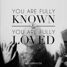 Fully known. Fully loved.