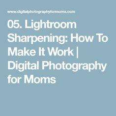 05. Lightroom Sharpening: How To Make It Work | Digital Photography for Moms