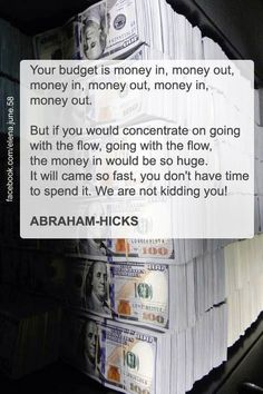 ABRAHAM-HICKS ''Your budget is money in, money out. But if you would concentrate on going with the flow, going with the flow, the money in would be so huge. It will come so fast, you don't have the time to spend it. Wealth Affirmations, Positive Affirmations, Positive Quotes, Levels Of Understanding, Abraham Hicks Quotes, Law Of Attraction Quotes, Have Time, Budgeting, Life Quotes