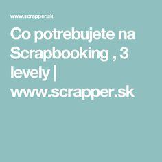Co potrebujete na Scrapbooking , 3 levely   www.scrapper.sk