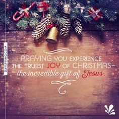 Praying you experience the truest joy of Christmas - the incredible gift of Jesus