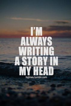 Truth. I don't remember the last time I wasn't writing a story in my head. Maybe when I was 3?