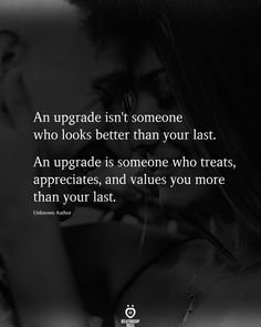 An upgrade isn't someone who looks better than your last. An upgrade is someone who treats, appreciates, and values you more than your last.