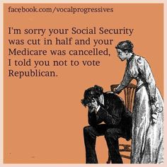 I'm sorry your Social Security was cut in half and your Medicare was cancelled. I told you not to vote Republican.