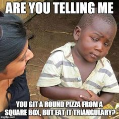 Third World Skeptical Kid | ARE YOU TELLING ME YOU GIT A ROUND PIZZA FROM A SQUARE BOX, BUT EAT IT TRIANGULARY? | image tagged in memes,third world skeptical kid | made w/ Imgflip meme maker