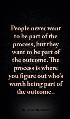People never want to be part of the process, but they want to be part of the outcome. The process is where you figure out who's worth being part of the outcome..