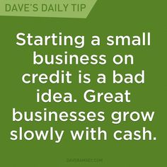 """""""Starting a small business on credit is a bad idea. Great businesses grow slowly with cash."""" - Dave Ramsey"""
