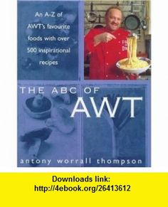The ABC of Awt An A-Z of Awts Favourite Foods With over 500 Inspirational Recipes (9780747221166) Antony Worrall Thompson , ISBN-10: 0747221162  , ISBN-13: 978-0747221166 ,  , tutorials , pdf , ebook , torrent , downloads , rapidshare , filesonic , hotfile , megaupload , fileserve