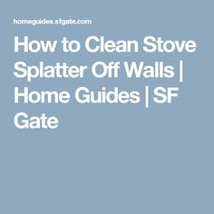How to Clean Stove Splatter Off Walls | Home Guides | SF Gate