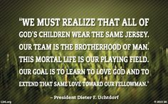 """""""We must realize that all of God's children wear the same jersey. Our team is the brotherhood of man. This mortal life is our playing field. Our goal is to learn to love God and to extend that same love toward our fellowman."""" – President Dieter F. Uchtdorf Lds Quotes, Religious Quotes, True Quotes, Gospel Quotes, Mormon Quotes, Motivational Quotes, Life Quotes Love, Great Quotes, Quotes To Live By"""
