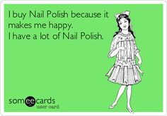 Funny Confession Ecard: I buy Nail Polish because it makes me happy. I have a lot of Nail Polish. - Author Angie (me lol)