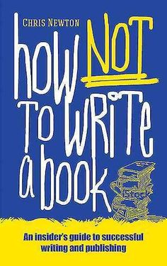 How Not to Write a Book: An Insider's Guide to Successful Writing and Publishing for Beginners
