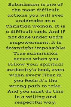 Submission is one of the most difficult actions you will ever undertake as a Christian woman. It is a difficult task. And if not done under God's empowerment, it is downright impossible! True submission  occurs when you follow your spiritual authority's lead, even when every fiber in you feels it's the wrong path to take. And you must do this in a willing and respectful way.