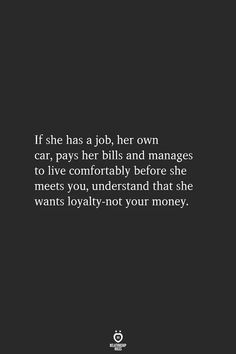If she has a job, her own car, pays her bills and manages to live comfortably before she meets you, understand that she wants loyalty-not your money. Source by relationshiprulesofficial tips quotes Now Quotes, True Quotes, Quotes To Live By, Motivational Quotes, Inspirational Quotes, Qoutes, Smile Quotes, The Words, Favorite Quotes