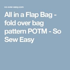All in a Flap Bag - fold over bag pattern POTM - So Sew Easy