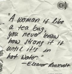 a woman is like a teabag you never know how strong it is until its in hot water