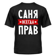 Мужская футболка Саня всегда прав Магазин футболок