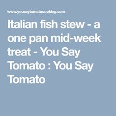 Italian fish stew - a one pan mid-week treat - You Say Tomato : You Say Tomato