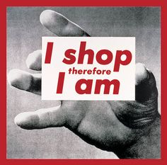 CONSUMING PASSIONS  Barbara Kruger  Untitled (I shop therefore I am), 1987  photographic screenprint on vinyl  284.5 x 287 cm.  Private collection.