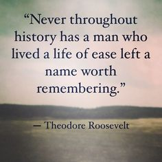 Never throughout history has a man who lived a life of ease left a name worth remembering. -Theodore Roosevelt