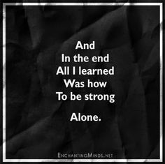 And in the end, all I learned was how to be strong. Alone.