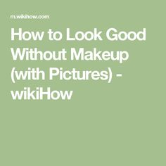 How to Look Good Without Makeup (with Pictures) - wikiHow