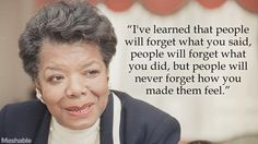 People will forget what you said, forget what you did, but never forget how you made them feel. -M. Angelou