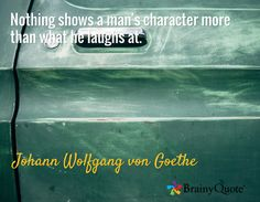 Nothing shows a man's character more than what he laughs at. / Johann Wolfgang von Goethe