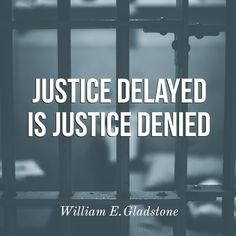 Justice delayed is justice denied. A quote by William E. Gladstone.